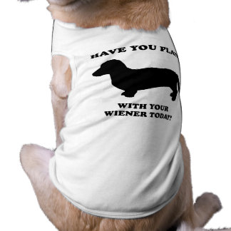 Have you played with your wiener today doggie tee shirt