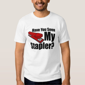 Have you seen my stapler t shirt