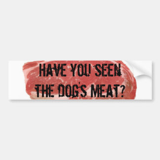 Have you seen the dog's meat? bumper sticker