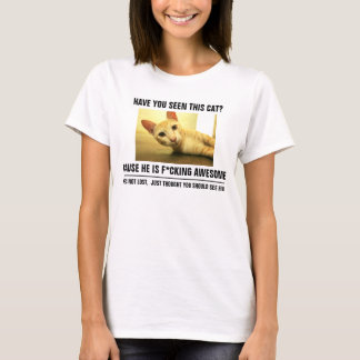 Have You Seen This Cat  Cause He Is F*cking Awesom T-Shirt