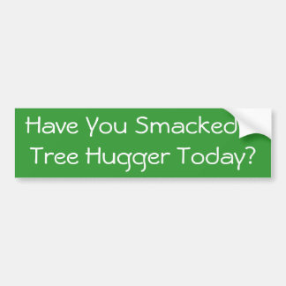 Have You Smacked A Tree Hugger Today? Car Bumper Sticker