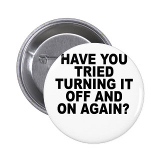 have you tried turning it off an on again T-Shirts Pinback Buttons