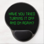"Have You Tried Turning It Off And On Again? Gel Mouse Pad<br><div class=""desc"">..have you tried turning it off and on again?  Great tshirt or gift for exacerbated technical support geeks.</div>"