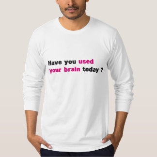 have you used your brain today ? T-Shirt