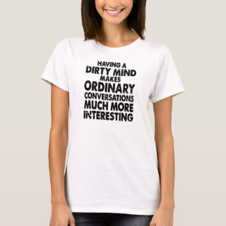 HAVING A DIRTY MIND MAKES ORDINARY CONVERSATIONS.. T-Shirt