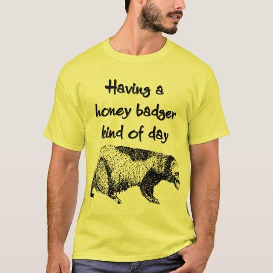 Having a honey badger kind of day T-Shirt