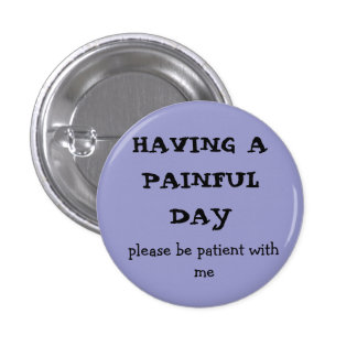 HAVING A  PAINFUL DAY, please be patient with me 1 Inch Round Button