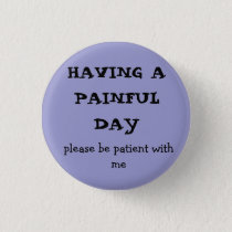 HAVING A  PAINFUL DAY, please be patient with me Pinback Button