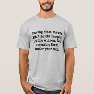 having class means flicking the boogers out the... T-Shirt