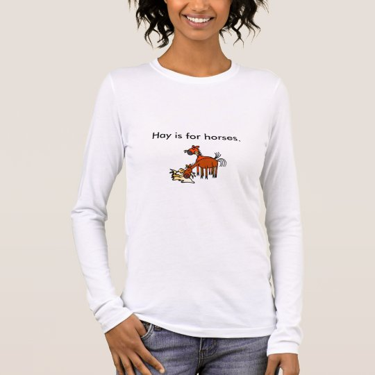 Hay is for horses. long sleeve T-Shirt