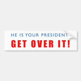 He is your president! Get Over it! Bumper Sticker