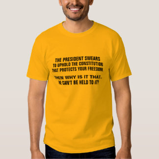 He swears to uphold the Constitution! BUT DOESN'T! T-shirts