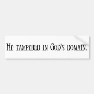 He tampered in god's domain. bumper sticker