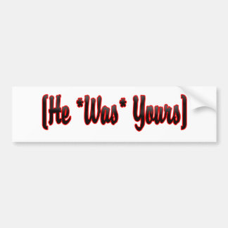 He Was Yours Bumper Stickers