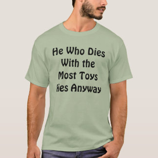 He Who Dies With the Most Toys Dies Anyway T-Shirt