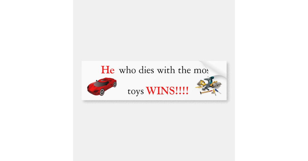 he who dies with the most toys wins    bumper sticker