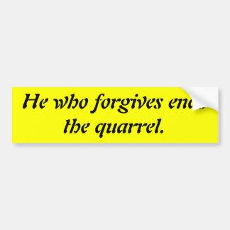 He who forgives ends the quarrel. bumper sticker