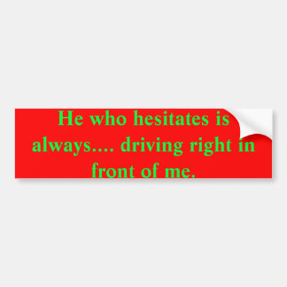 He who hesitates is always.... driving right in fr bumper sticker