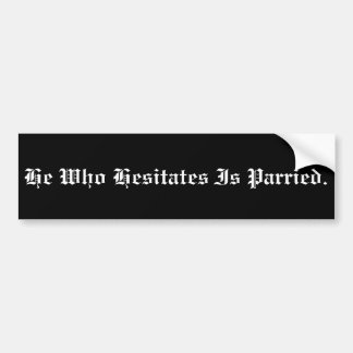 He who hesitates is parried bumper sticker. bumper sticker