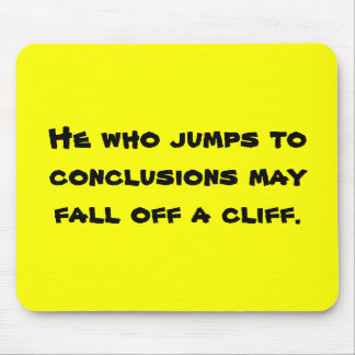 He who jumps to conclusions may fall off a cliff. mouse pad