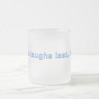 He who laughs last... coffee mug