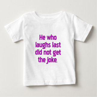 He who laughs last did not get the joke. t-shirts