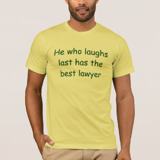 He Who Laughs Last Has the Best Lawyer T-Shirt