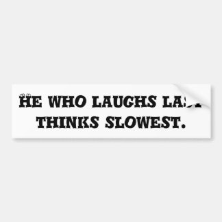 He who laughs last thinks slowest. bumper stickers
