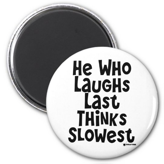 He Who Laughs Last Thinks Slowest Magnet