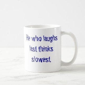 He who laughs last thinks slowest. classic white coffee mug