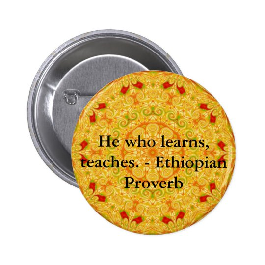 He who learns, teaches. - Ethiopian Proverb Button