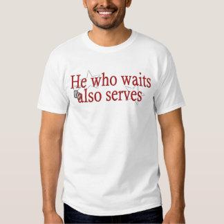 He Who Waits Also Serves Tee Shirt