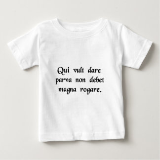 He who wishes to give little shouldn't ask for.... baby T-Shirt