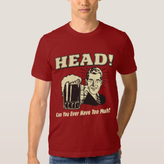 Head: Can You Ever Have Too Much T Shirt