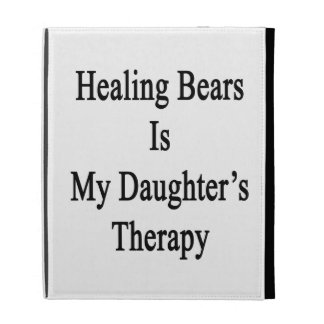 Healing Bears Is My Daughter's Therapy iPad Folio Cases