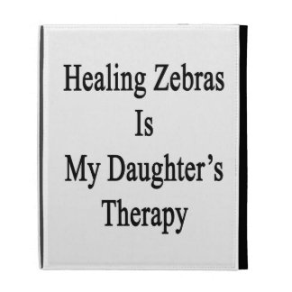 Healing Zebras Is My Daughter's Therapy iPad Case