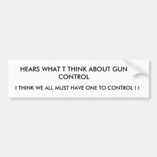 HEARS WHAT T THINK ABOUT GUN CONTROL , I THINK ... CAR BUMPER STICKER