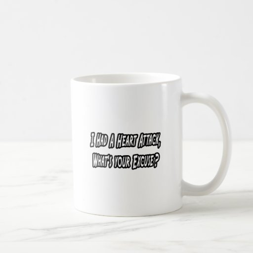 Heart Attack...Your Excuse? Coffee Mug
