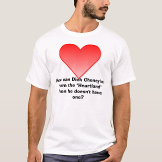 """Heart, How can Dick Cheney be from the """"Heartla... T-Shirt"""