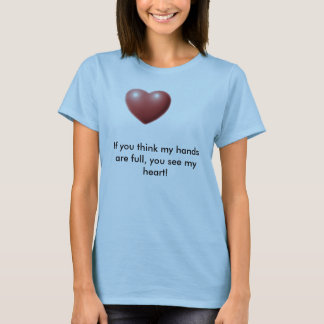 Heart, If you think my hands are full, you see ... T-Shirt