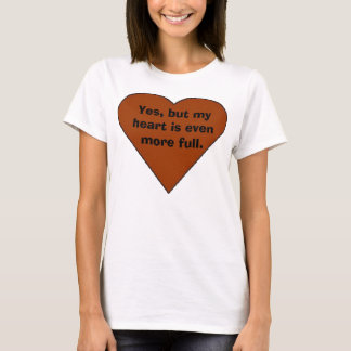 heart, Yes, but my heart is even more full. T-Shirt