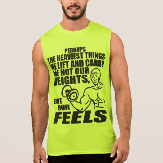 Heaviest Things We Lift and Carry Are Our Feels Sleeveless Shirt