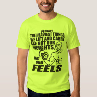 Heaviest Things We Lift and Carry Are Our Feels T Shirt