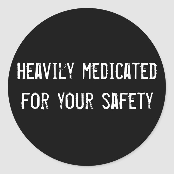 Heavily medicated for your safety classic round sticker