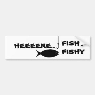 HEEERE...FISHY FISHY BUMPER STICKER