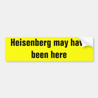 Heisenberg may have been here. car bumper sticker