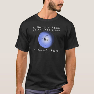 Helium Atom Walk Into A Bar It Doesn't React T-Shirt