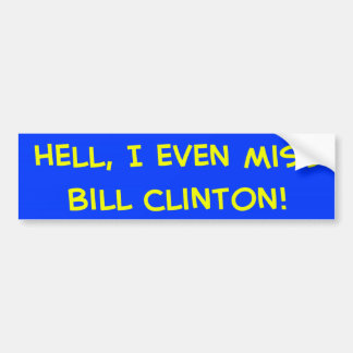 Hell, I even miss Bill Clinton! Bumper Sticker