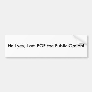 Hell yes, I am FOR the Public Option! Car Bumper Sticker