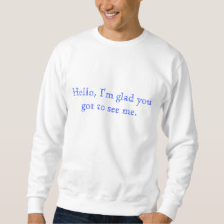 Hello, I'm glad you got to see me. Sweatshirt